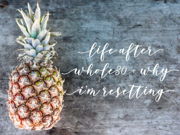 Life after Whole30 + why I'm resetting